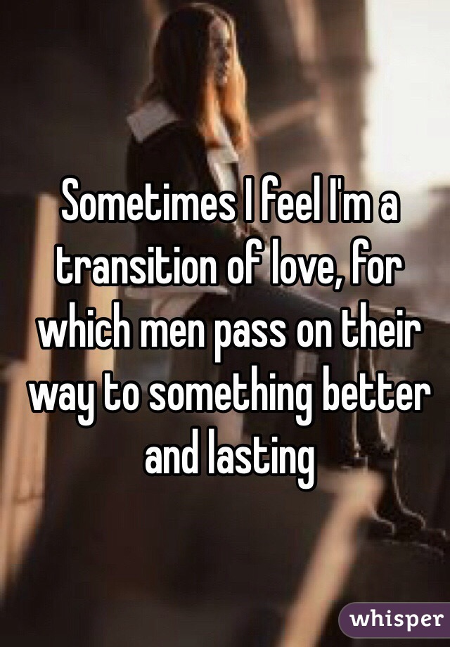 Sometimes I feel I'm a transition of love, for which men pass on their way to something better and lasting