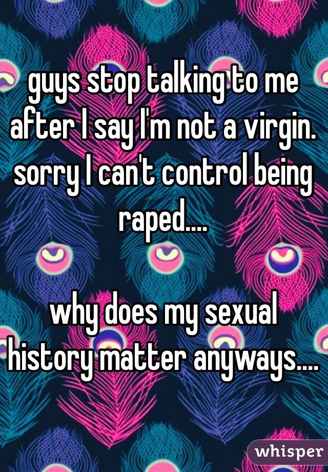 guys stop talking to me after I say I'm not a virgin. sorry I can't control being raped....   why does my sexual history matter anyways....