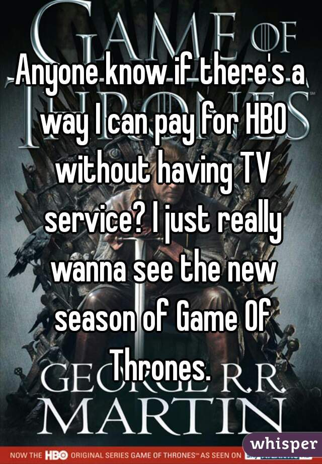 Anyone know if there's a way I can pay for HBO without having TV service? I just really wanna see the new season of Game Of Thrones.