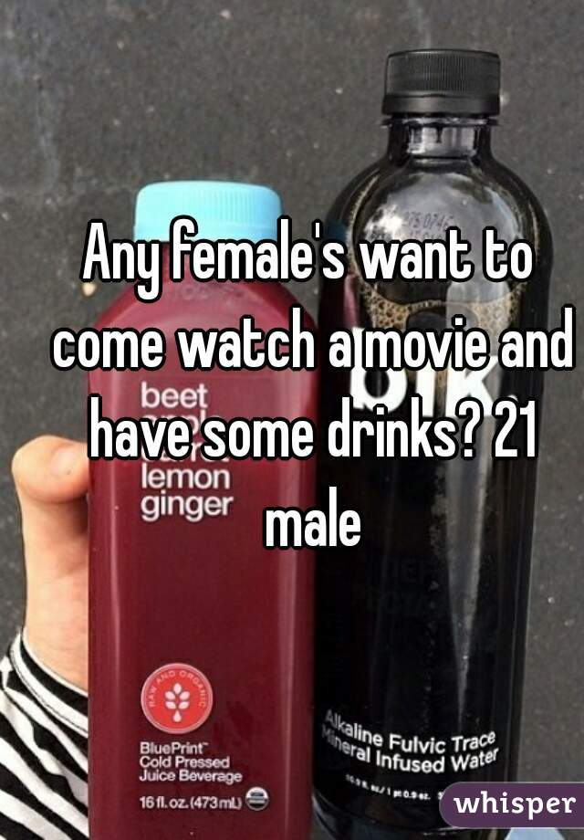 Any female's want to come watch a movie and have some drinks? 21 male
