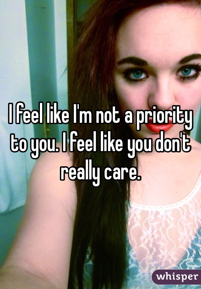 I feel like I'm not a priority to you. I feel like you don't really care.