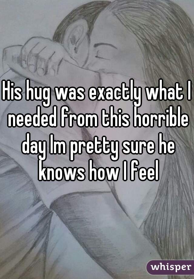 His hug was exactly what I needed from this horrible day Im pretty sure he knows how I feel