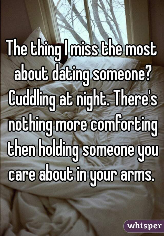 The thing I miss the most about dating someone? Cuddling at night. There's nothing more comforting then holding someone you care about in your arms.