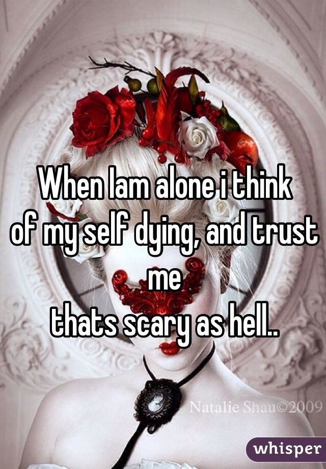 When Iam alone i think of my self dying, and trust me  thats scary as hell..