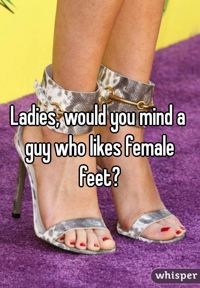 Ladies, would you mind a guy who likes female feet?