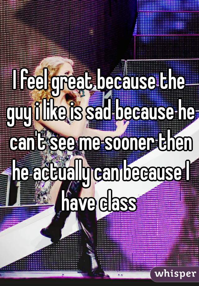 I feel great because the guy i like is sad because he can't see me sooner then he actually can because I have class
