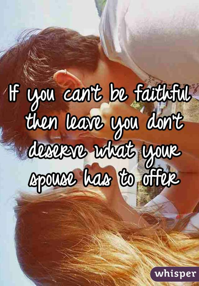 If you can't be faithful then leave you don't deserve what your spouse has to offer