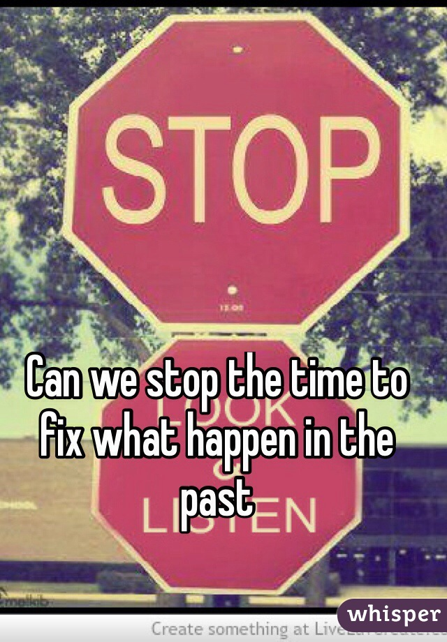 Can we stop the time to  fix what happen in the past