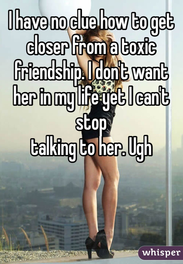 I have no clue how to get closer from a toxic friendship. I don't want her in my life yet I can't stop talking to her. Ugh
