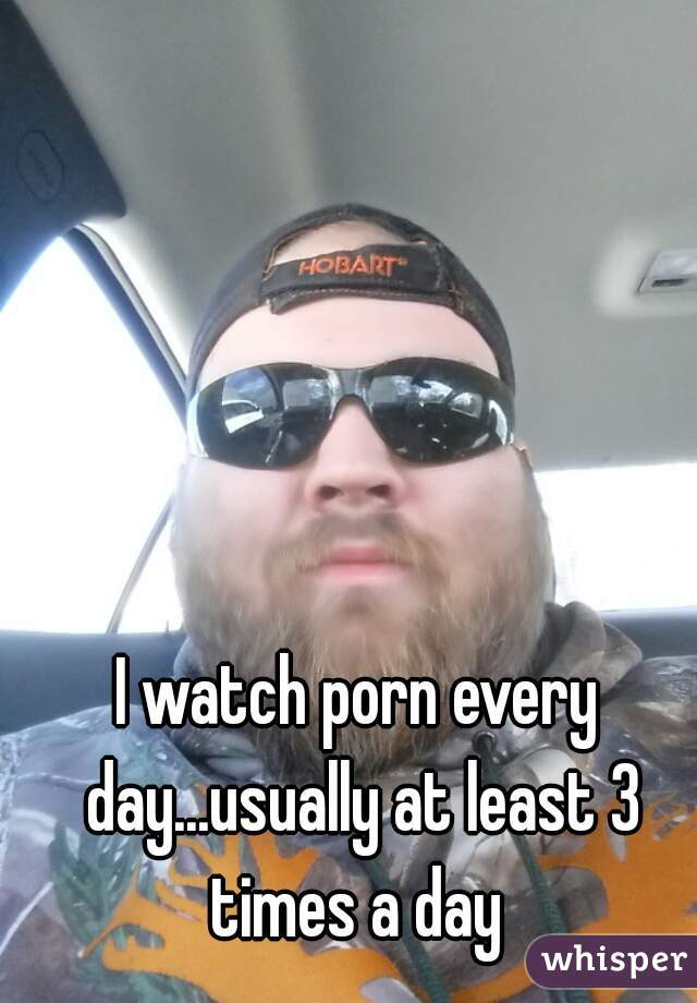 I watch porn every day...usually at least 3 times a day