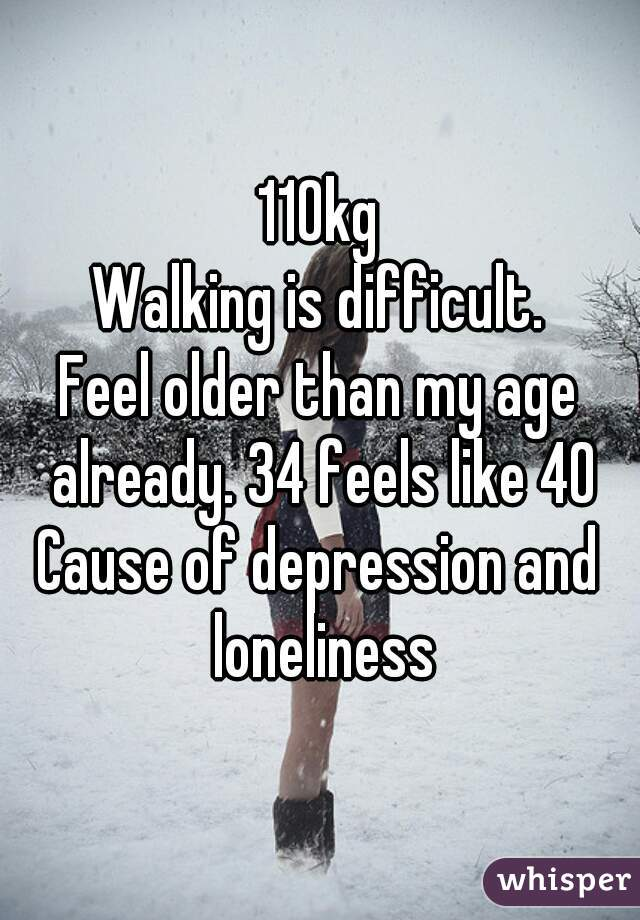 110kg Walking is difficult. Feel older than my age already. 34 feels like 40 Cause of depression and loneliness