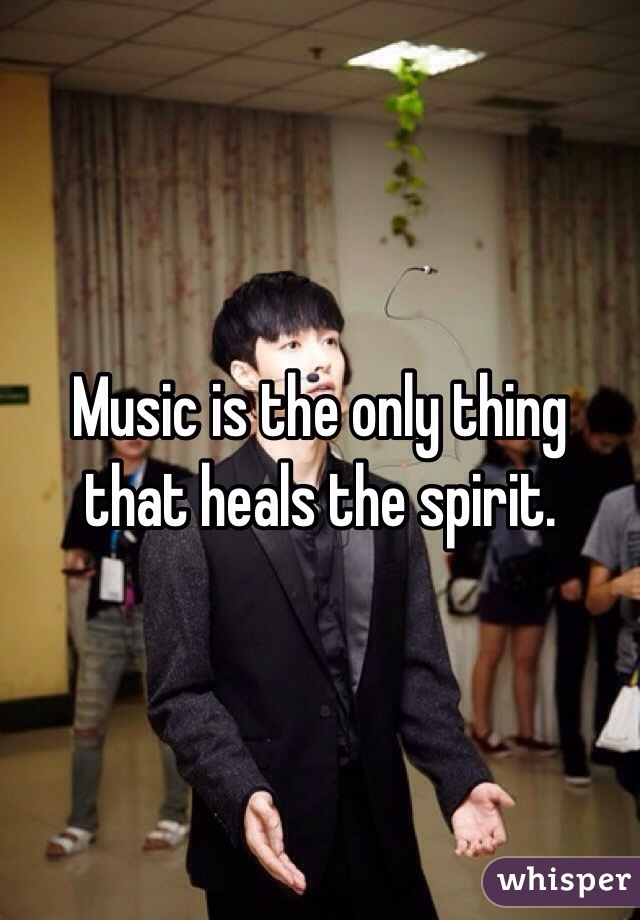 Music is the only thing that heals the spirit.