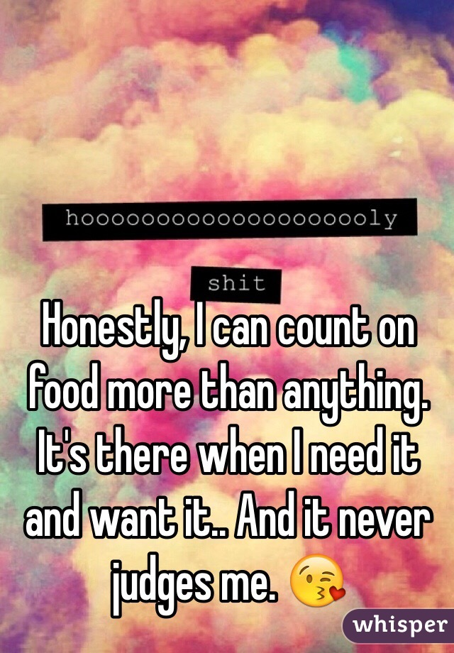 Honestly, I can count on food more than anything. It's there when I need it and want it.. And it never judges me. 😘