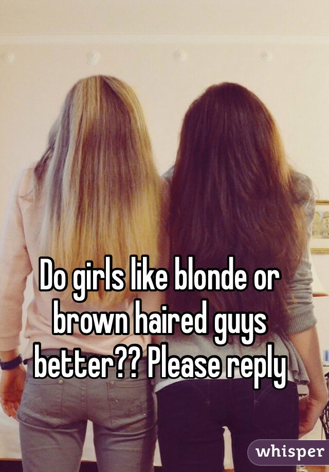 Do girls like blonde or brown haired guys better?? Please reply