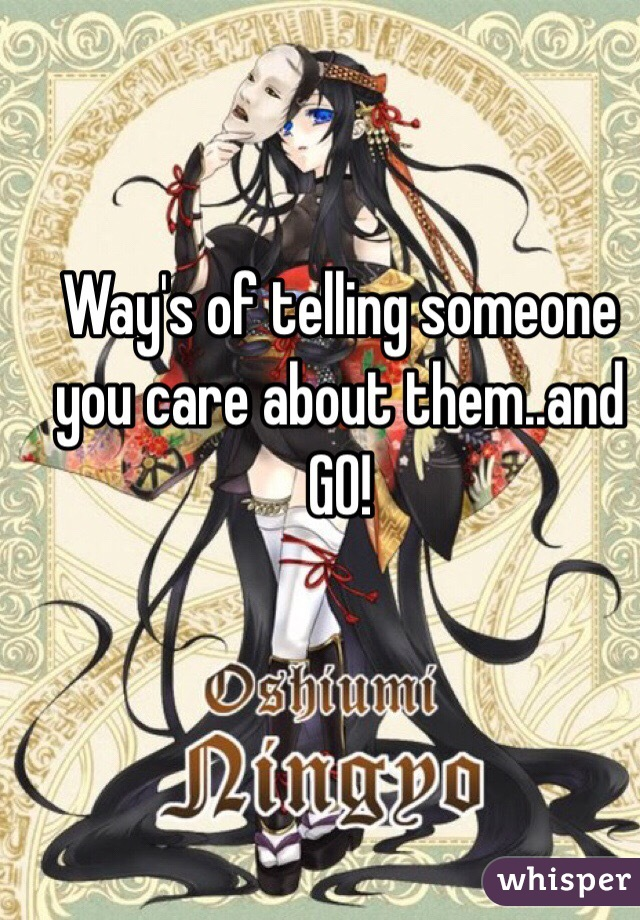 Way's of telling someone you care about them..and GO!