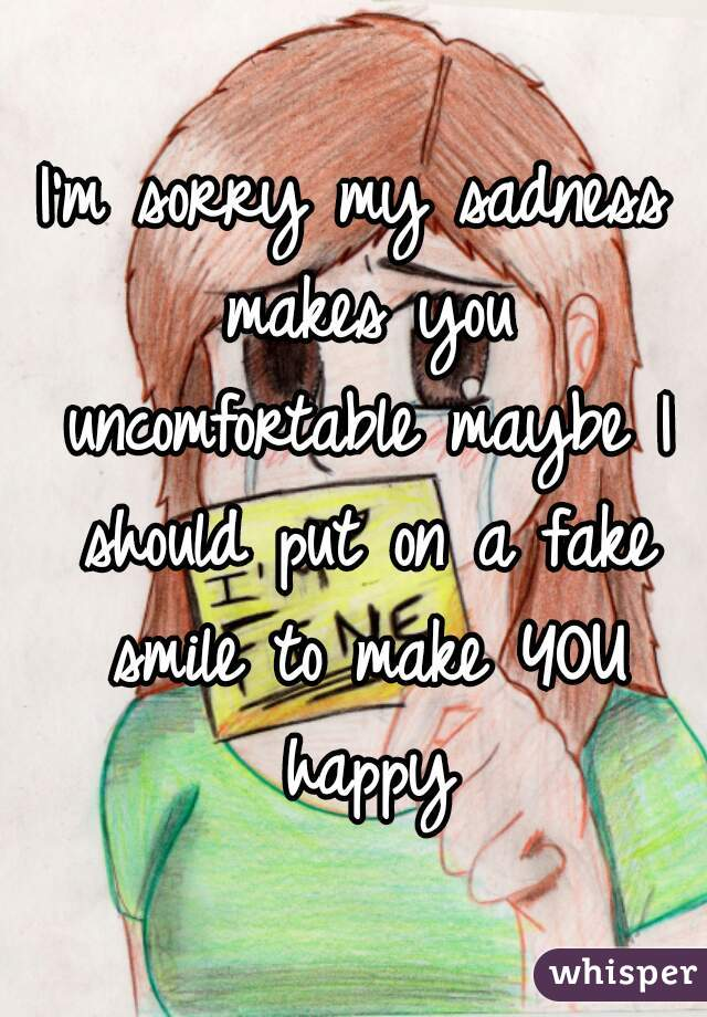 I'm sorry my sadness makes you uncomfortable maybe I should put on a fake smile to make YOU happy