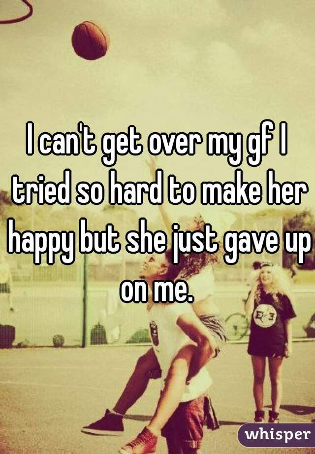 I can't get over my gf I tried so hard to make her happy but she just gave up on me.