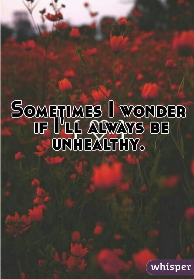 Sometimes I wonder if I'll always be unhealthy.