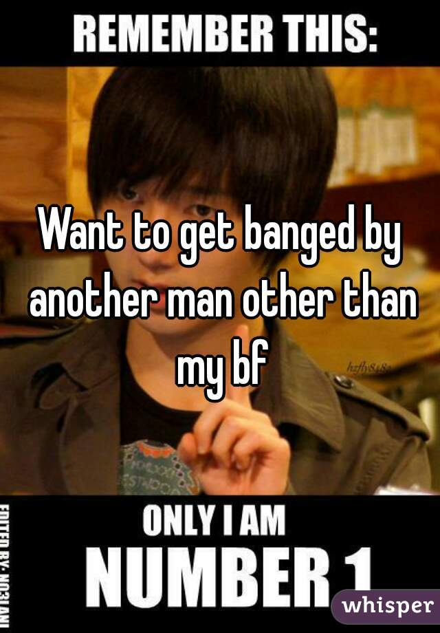 Want to get banged by another man other than my bf