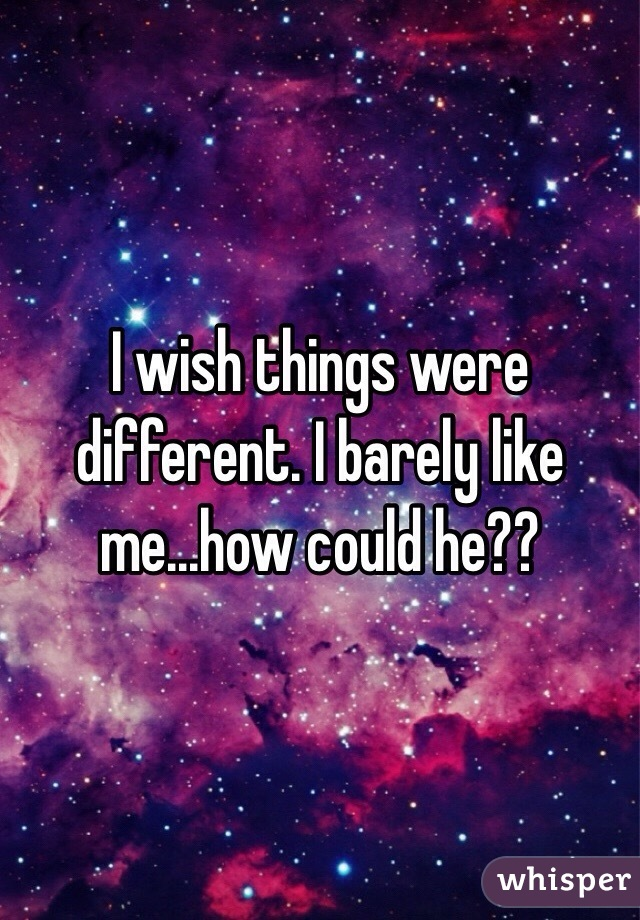 I wish things were different. I barely like me...how could he??