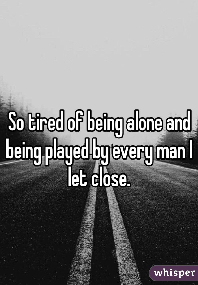 So tired of being alone and being played by every man I let close.