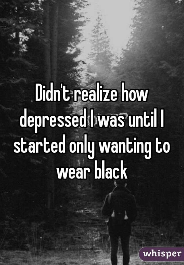 Didn't realize how depressed I was until I started only wanting to wear black
