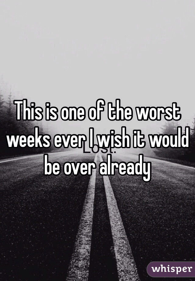 This is one of the worst weeks ever I wish it would be over already