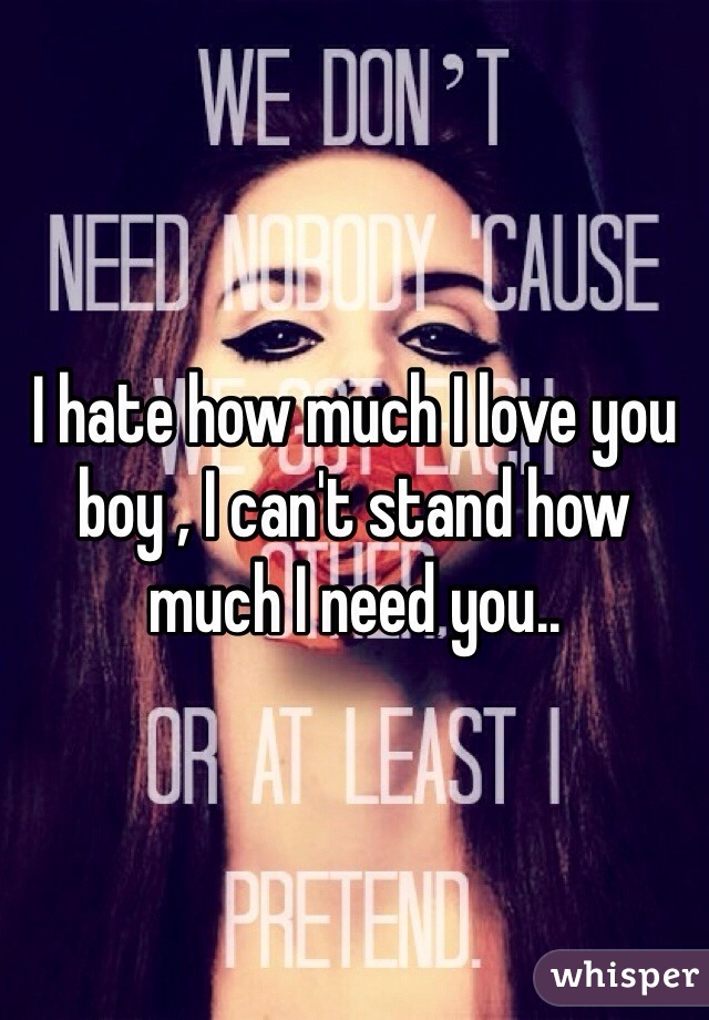 I hate how much I love you boy , I can't stand how much I need you..