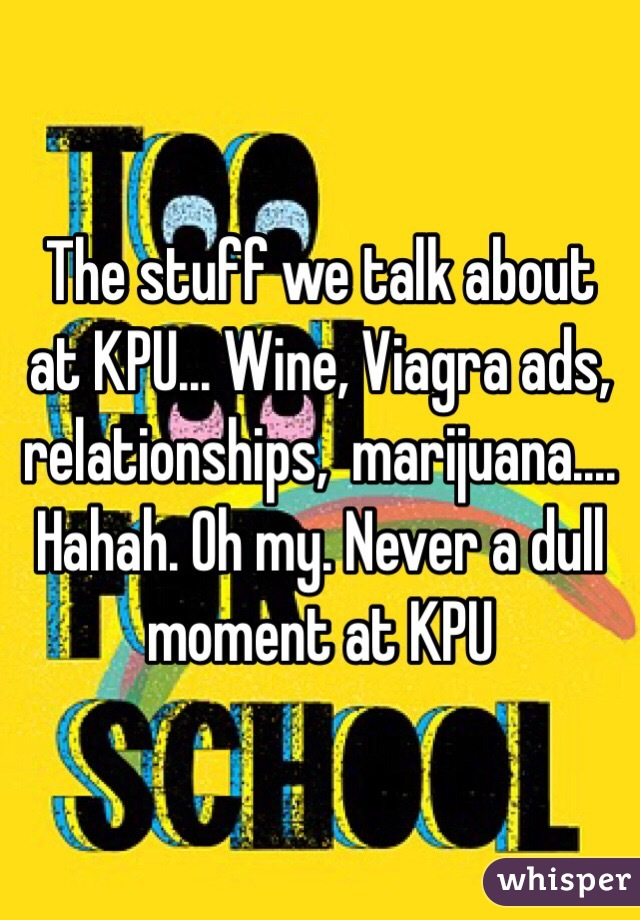 The stuff we talk about at KPU... Wine, Viagra ads, relationships,  marijuana.... Hahah. Oh my. Never a dull moment at KPU