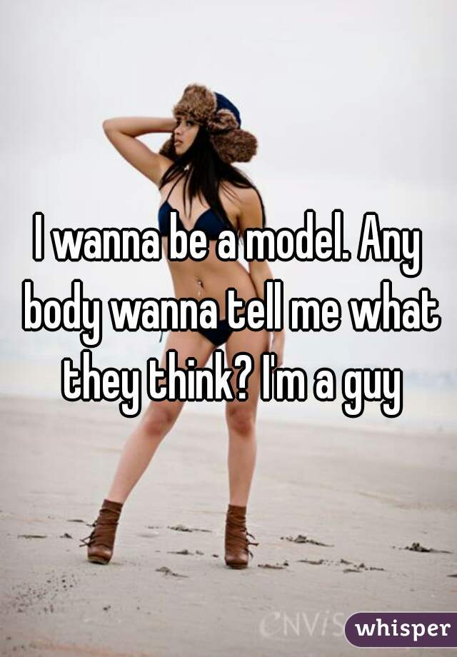 I wanna be a model. Any body wanna tell me what they think? I'm a guy
