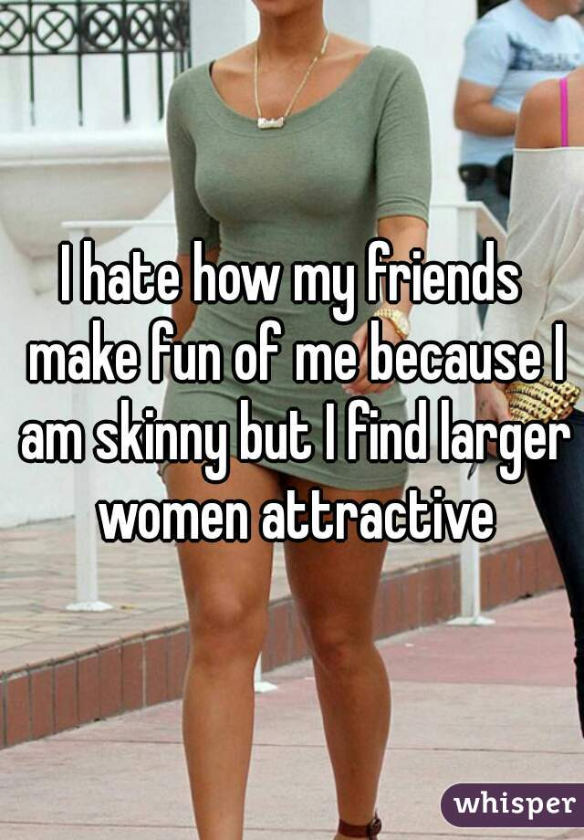 I hate how my friends make fun of me because I am skinny but I find larger women attractive