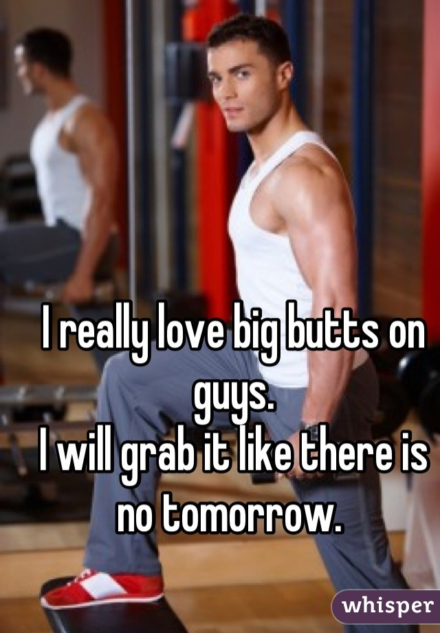 I really love big butts on guys.  I will grab it like there is no tomorrow.