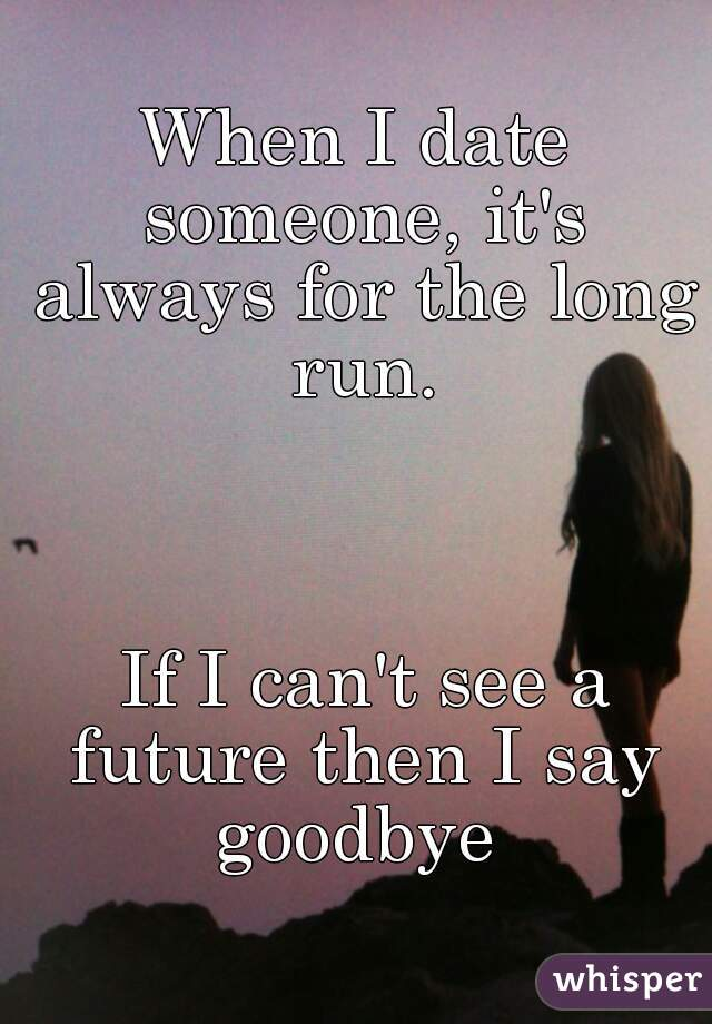 When I date someone, it's always for the long run.     If I can't see a future then I say goodbye