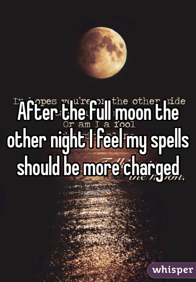 After the full moon the other night I feel my spells should be more charged