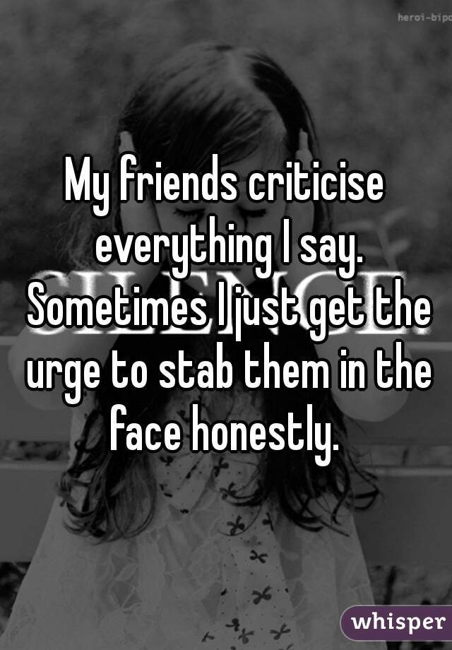 My friends criticise everything I say. Sometimes I just get the urge to stab them in the face honestly.