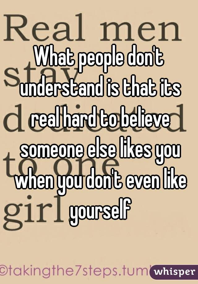 What people don't understand is that its real hard to believe someone else likes you when you don't even like yourself