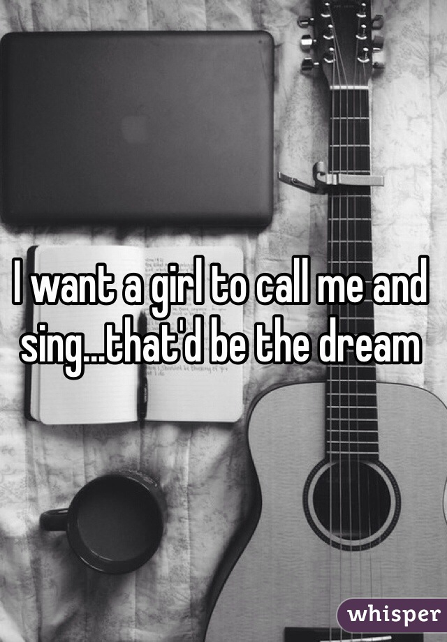 I want a girl to call me and sing...that'd be the dream
