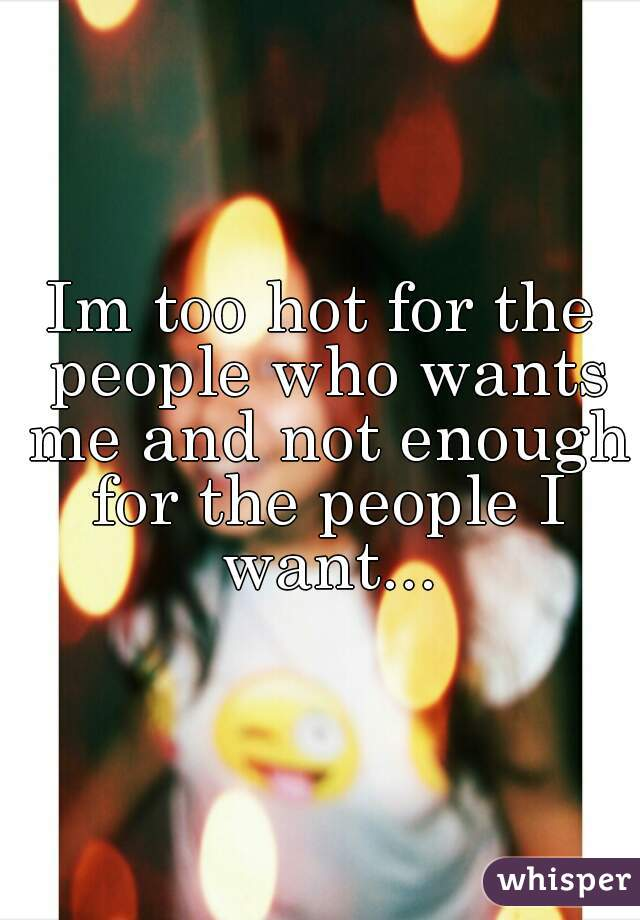Im too hot for the people who wants me and not enough for the people I want...