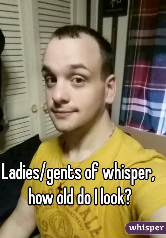 Ladies/gents of whisper, how old do I look?