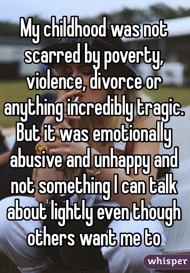 My childhood was not scarred by poverty, violence, divorce or anything incredibly tragic. But it was emotionally abusive and unhappy and not something I can talk about lightly even though others want me to