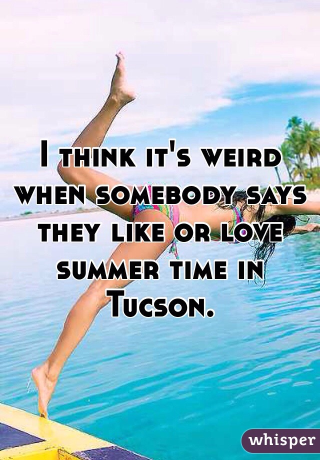 I think it's weird when somebody says they like or love summer time in Tucson.