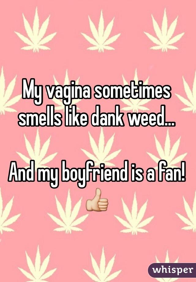 My vagina sometimes smells like dank weed...  And my boyfriend is a fan! 👍