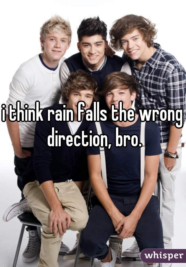 i think rain falls the wrong direction, bro.