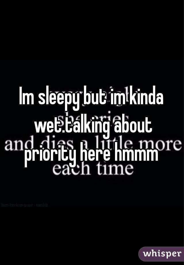 Im sleepy but im kinda wet.talking about priority here hmmm