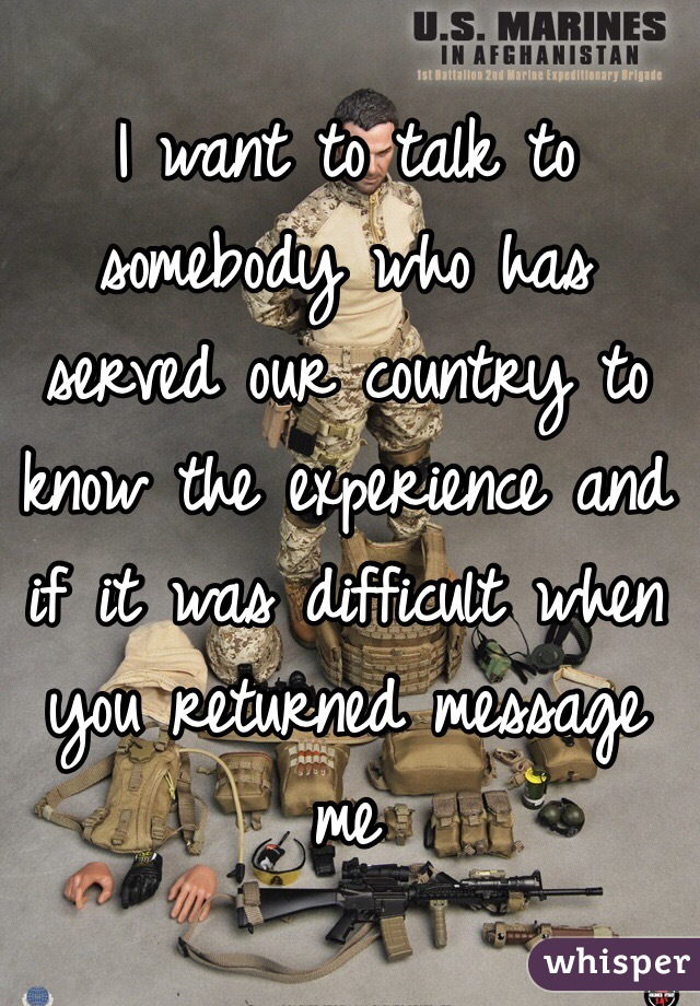 I want to talk to somebody who has served our country to know the experience and if it was difficult when you returned message me