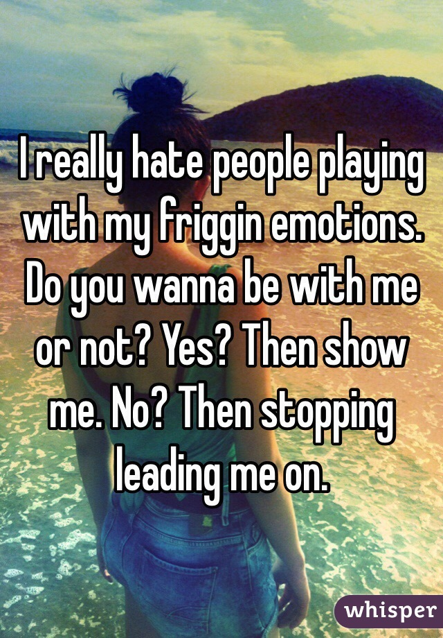 I really hate people playing with my friggin emotions. Do you wanna be with me or not? Yes? Then show me. No? Then stopping leading me on.