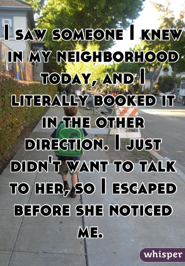 I saw someone I knew in my neighborhood today, and I literally booked it in the other direction. I just didn't want to talk to her, so I escaped before she noticed me.