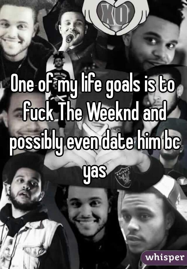 One of my life goals is to fuck The Weeknd and possibly even date him bc yas