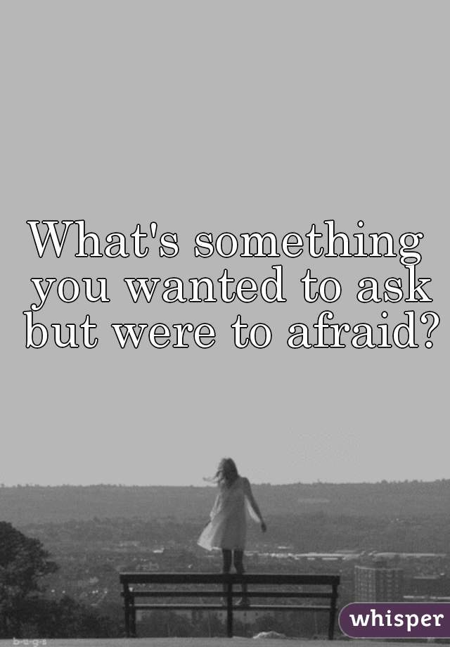 What's something you wanted to ask but were to afraid?