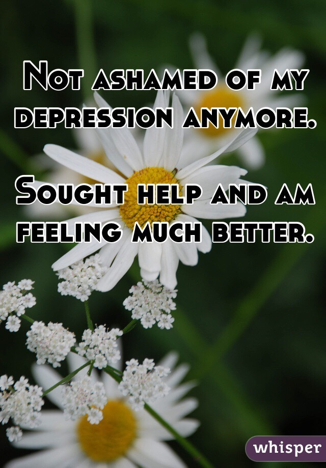 Not ashamed of my depression anymore.   Sought help and am feeling much better.